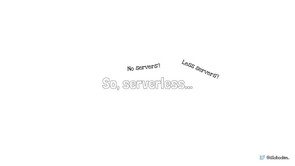 @slobodan_ So, serverless… Less servers? No ser...