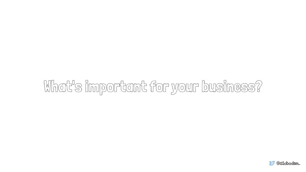 @slobodan_ What's important for your business?