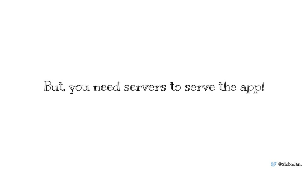 @slobodan_ But, you need servers to serve the a...