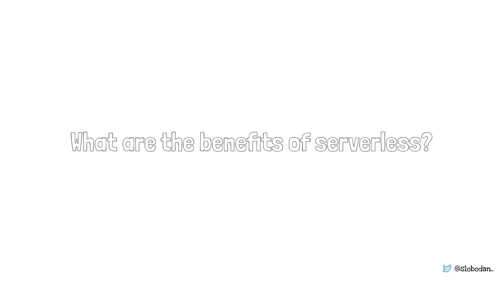 @slobodan_ What are the benefits of serverless?