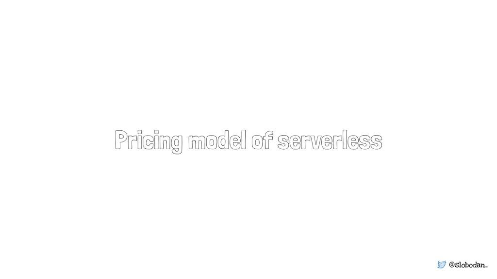 @slobodan_ Pricing model of serverless