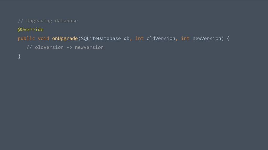 // Upgrading database @Override public void onU...