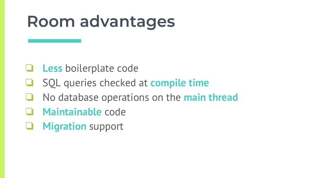 Room advantages ❏ Less boilerplate code ❏ SQL q...
