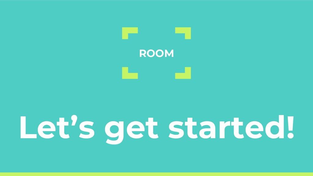 Let's get started! ROOM