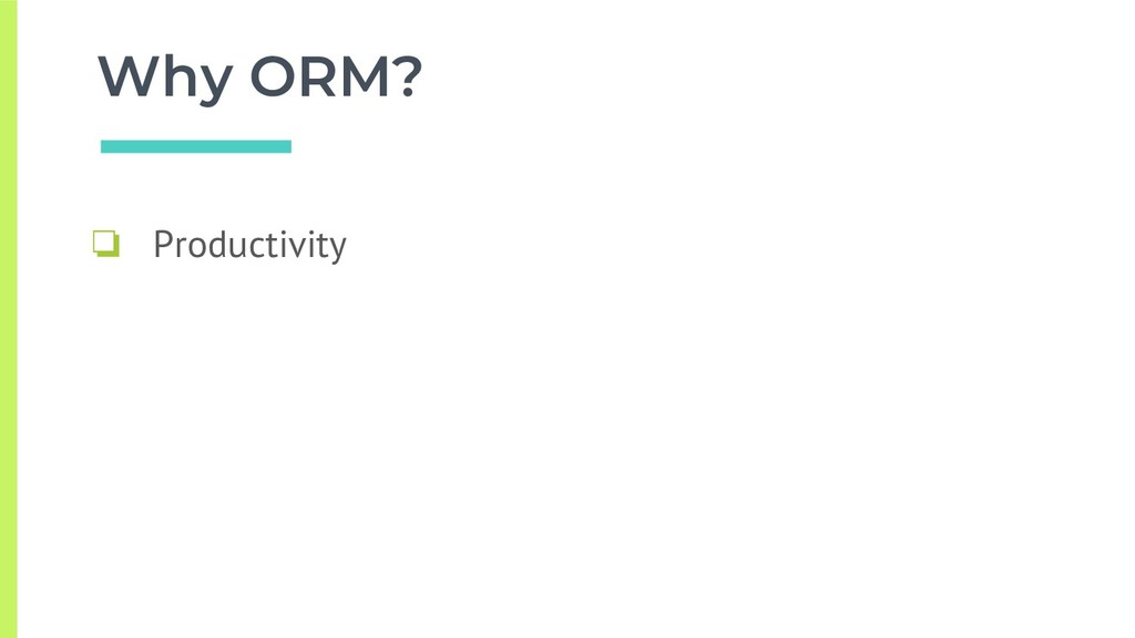 Why ORM? ❏ Productivity