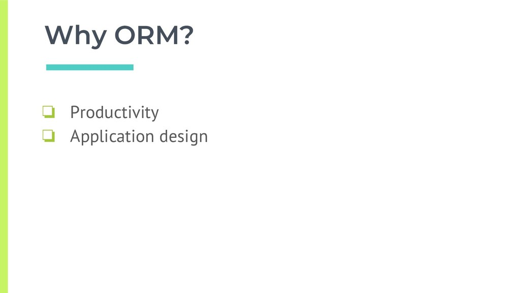 Why ORM? ❏ Productivity ❏ Application design