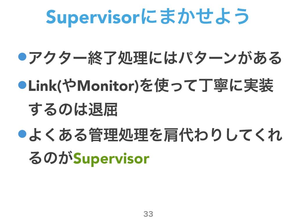 Supervisorʹ·͔ͤΑ͏ •ΞΫλʔऴྃॲཧʹύλʔϯ͕͋Δ •Link(Moni...
