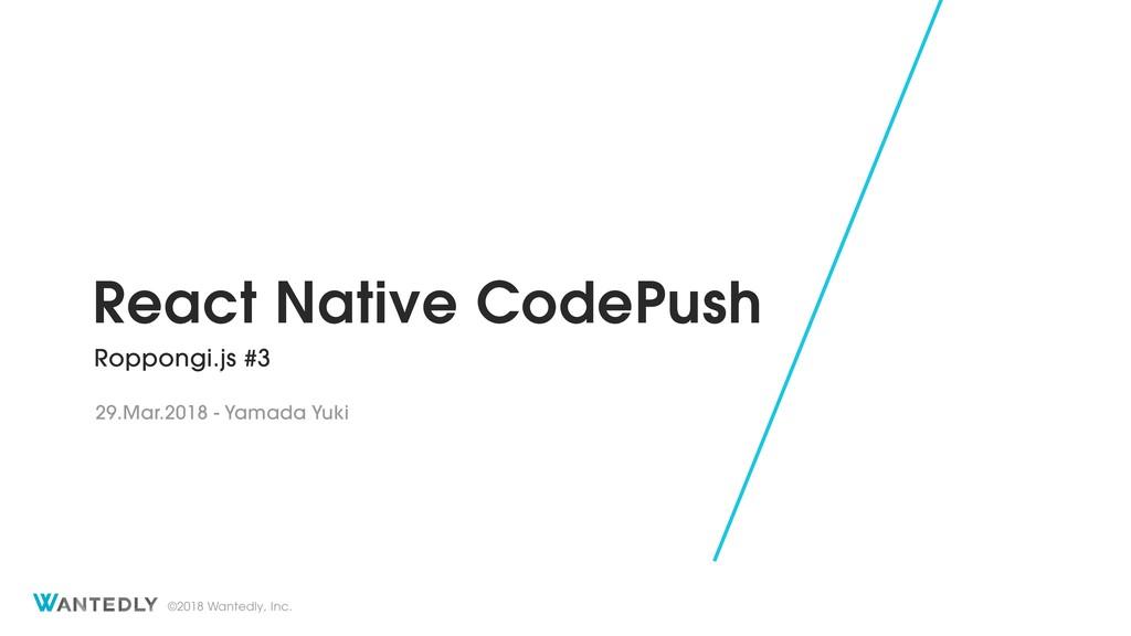 ©2018 Wantedly, Inc. React Native CodePush Ropp...