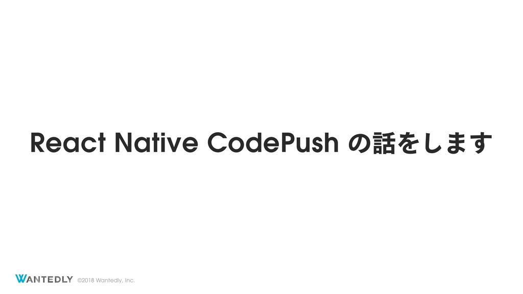 ©2018 Wantedly, Inc. React Native CodePush ͷΛ͠...
