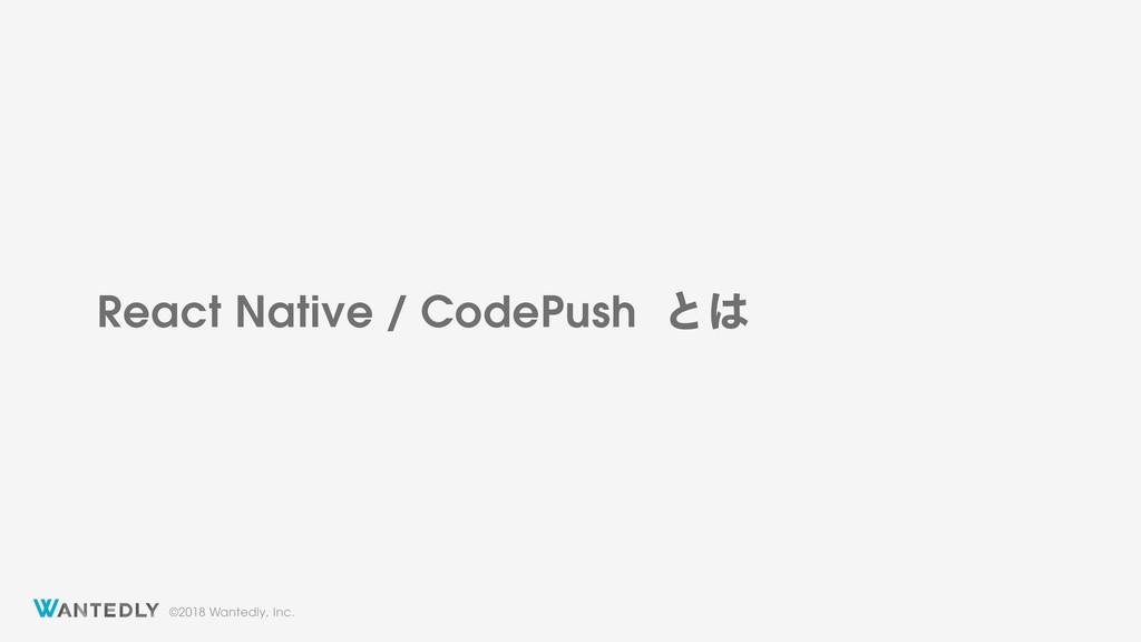 ©2018 Wantedly, Inc. React Native / CodePush ͱ