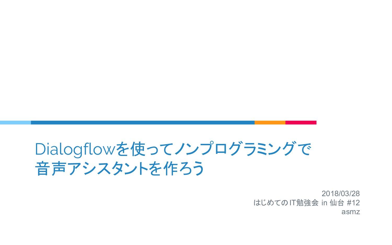Dialogflowを使ってノンプログラミングで 音声アシスタントを作ろう 2018/03/2...