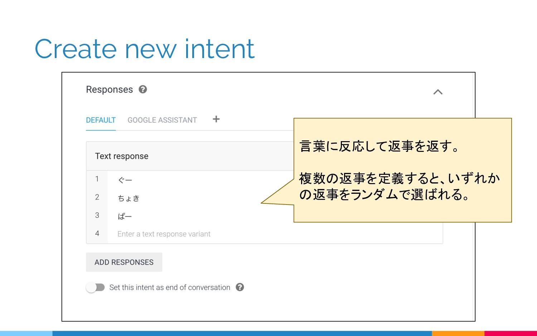 Create new intent 言葉に反応して返事を返す。 複数の返事を定義すると、いずれ...