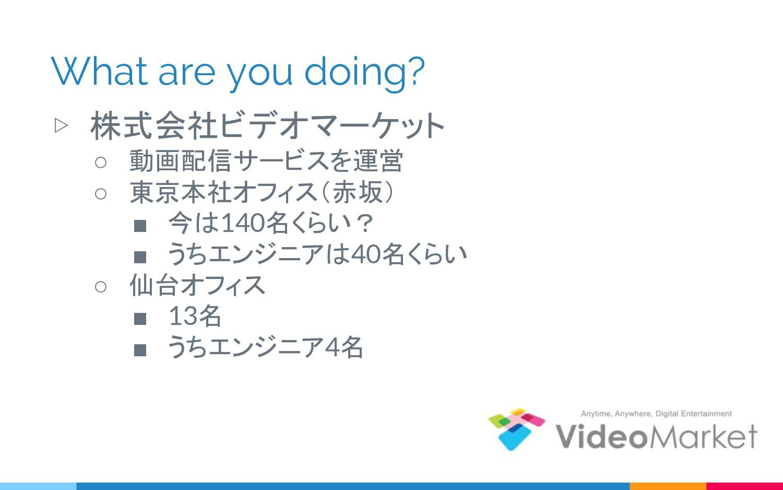 What are you doing? ▷ 株式会社ビデオマーケット ○ 動画配信サービスを運...