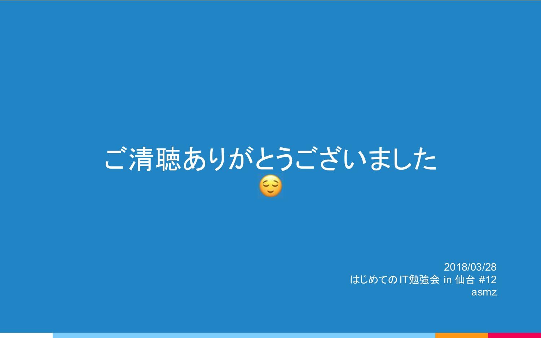 ご清聴ありがとうございました 2018/03/28 はじめてのIT勉強会 in 仙台 #12 ...