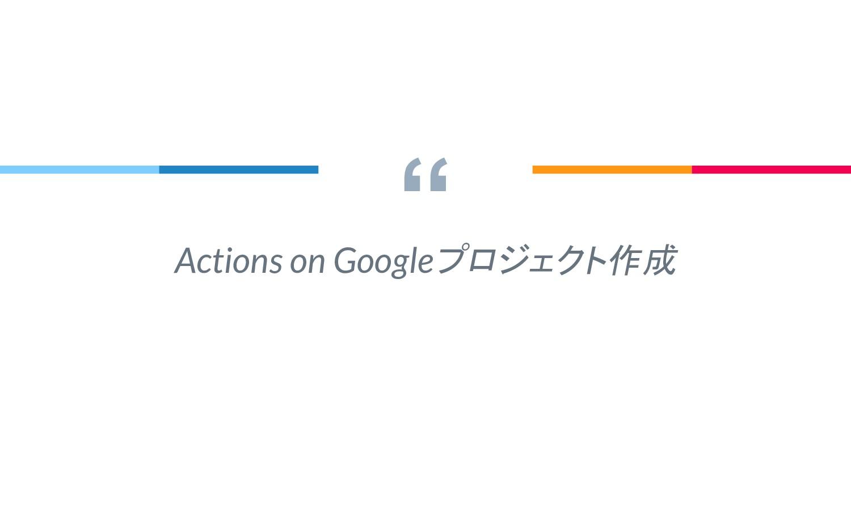 """ Actions on Googleプロジェクト作成"