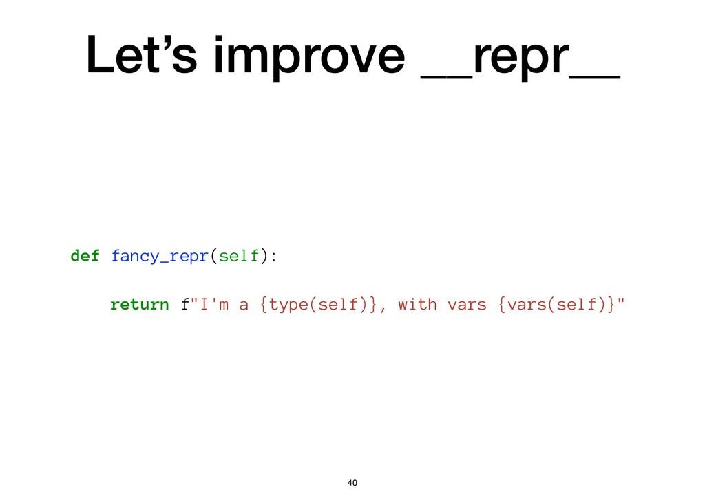 Let's improve __repr__ def fancy_repr(self): re...