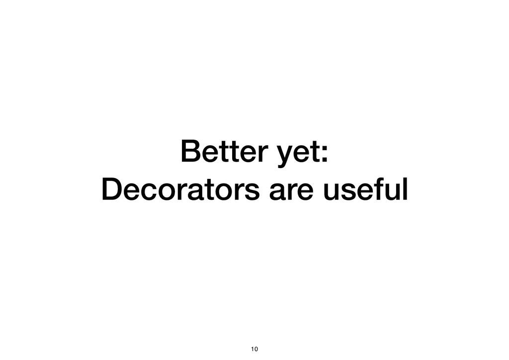 Better yet: Decorators are useful 10