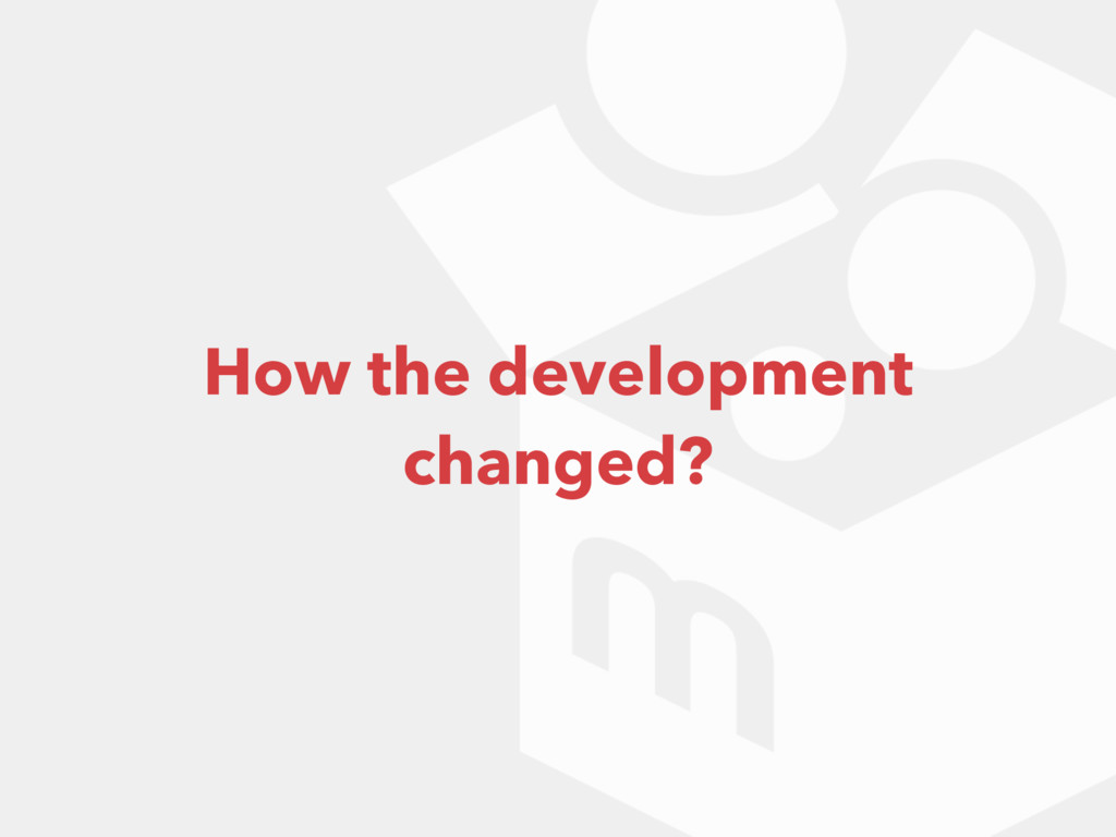 How the development changed?