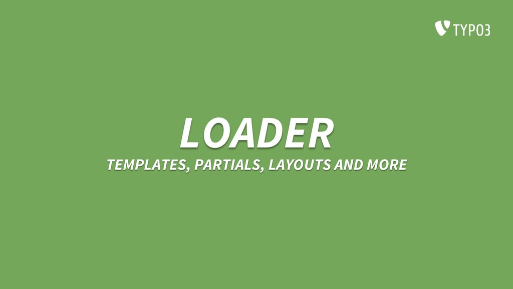 LOADER TEMPLATES, PARTIALS, LAYOUTS AND MORE