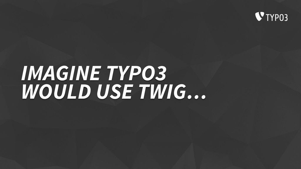 IMAGINE TYPO3 WOULD USE TWIG…