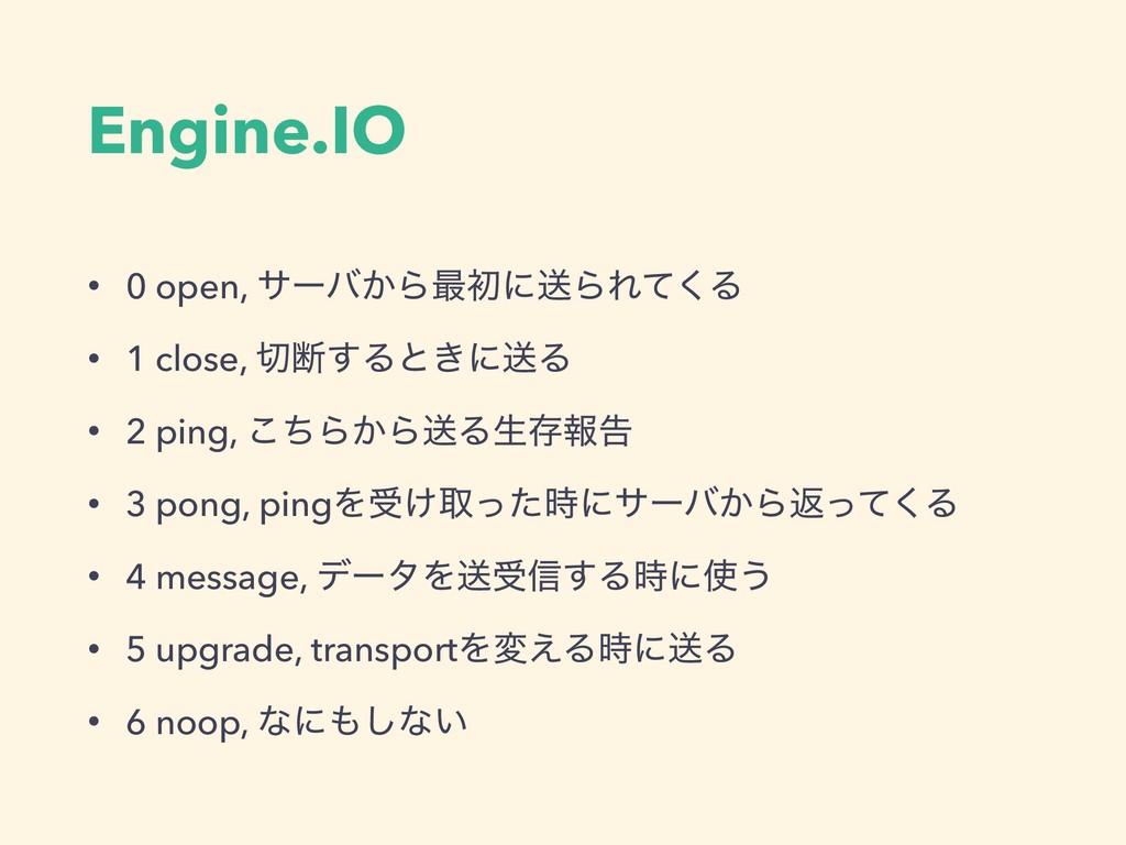 Engine.IO • 0 open, αʔό͔Β࠷ॳʹૹΒΕͯ͘Δ • 1 close, ...