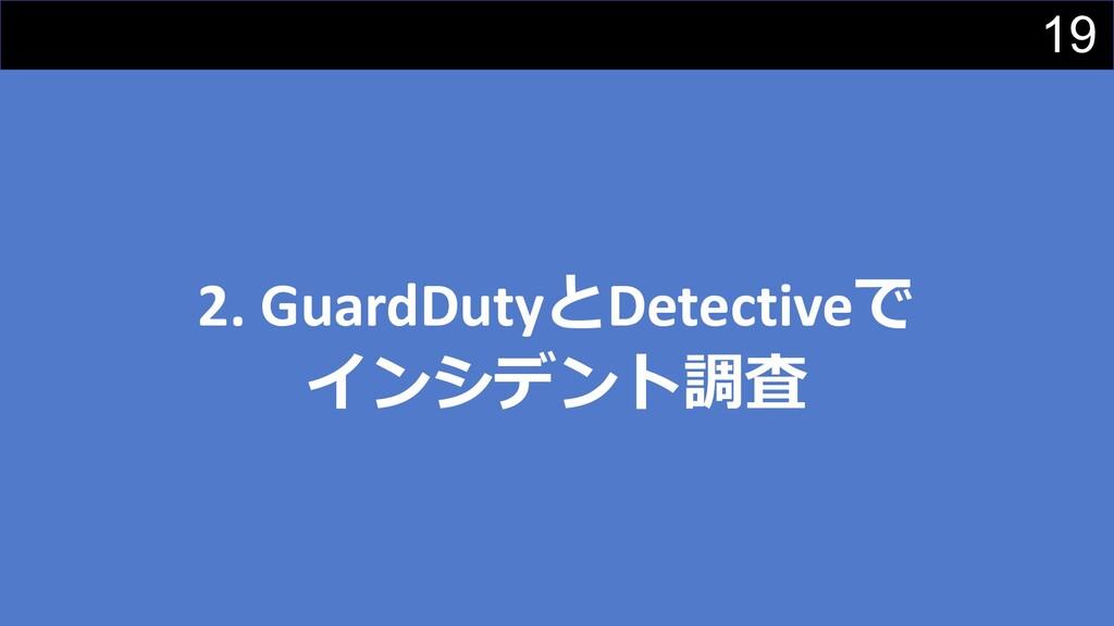19 2. GuardDutyとDetectiveで インシデント調査