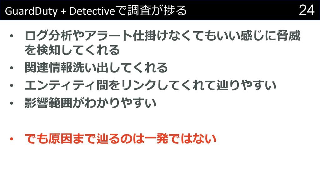 24 GuardDuty + Detectiveで調査が捗る • ログ分析やアラート仕掛けなく...