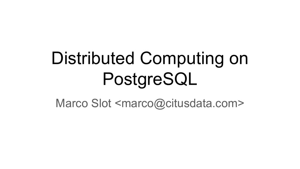 Distributed Computing on PostgreSQL Marco Slot ...