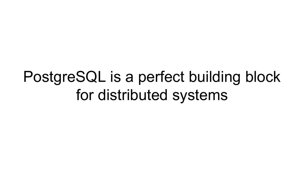 PostgreSQL is a perfect building block for dist...