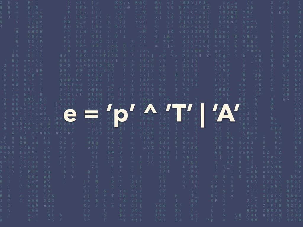e = 'p' ^ 'T' | 'A'