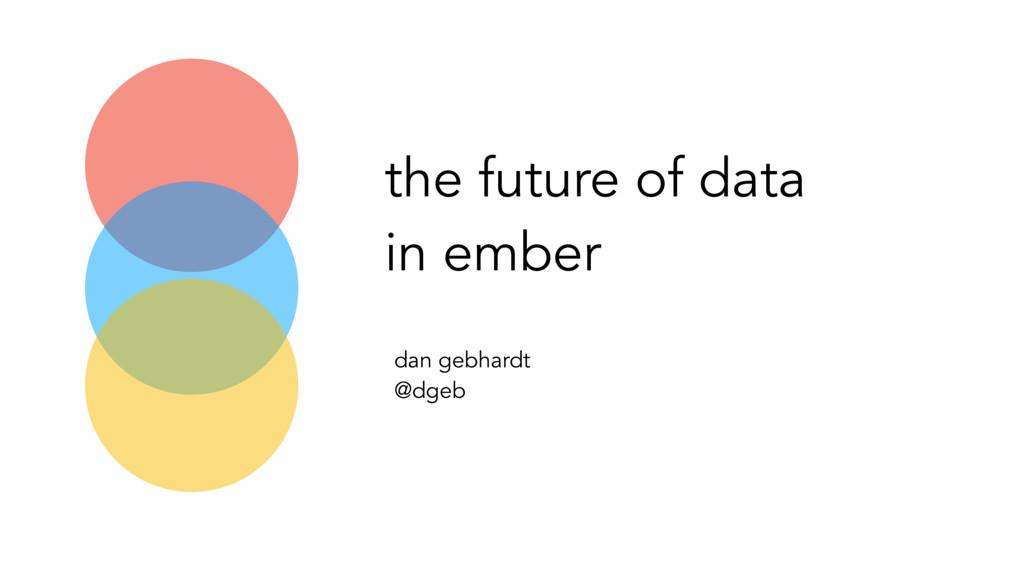 the future of data in ember dan gebhardt @dgeb