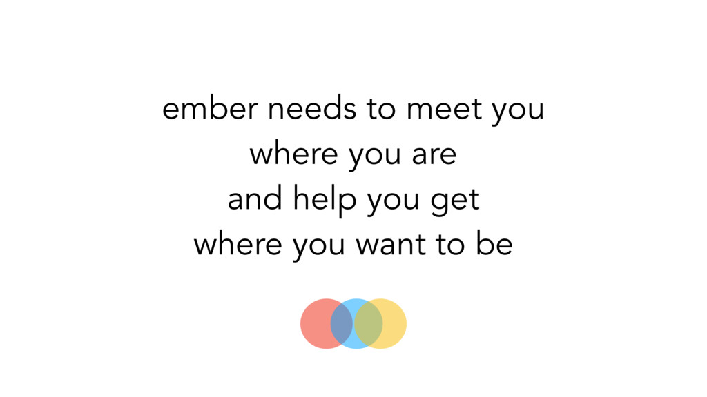 ember needs to meet you where you are and help ...