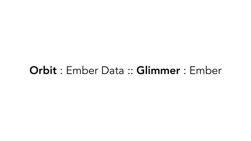Orbit : Ember Data :: Glimmer : Ember