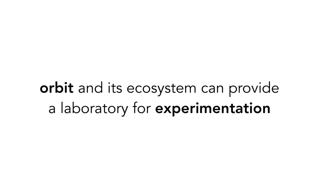 orbit and its ecosystem can provide a laborator...