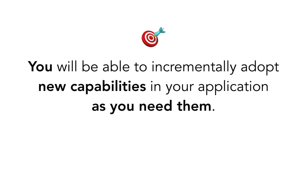 You will be able to incrementally adopt new cap...