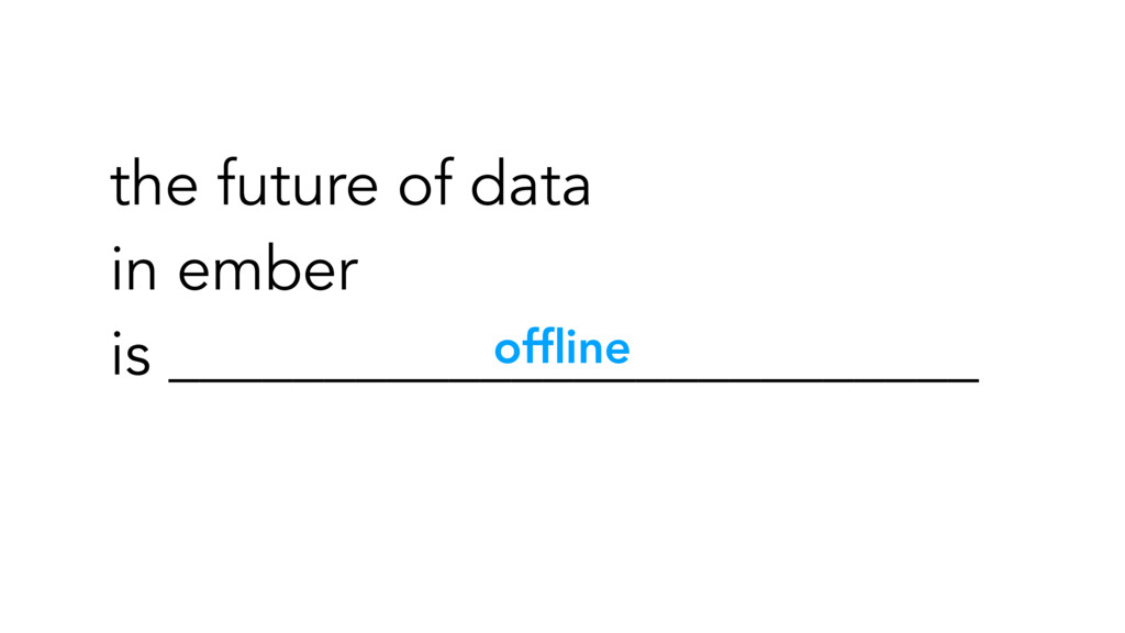 offline the future of data in ember is _________...