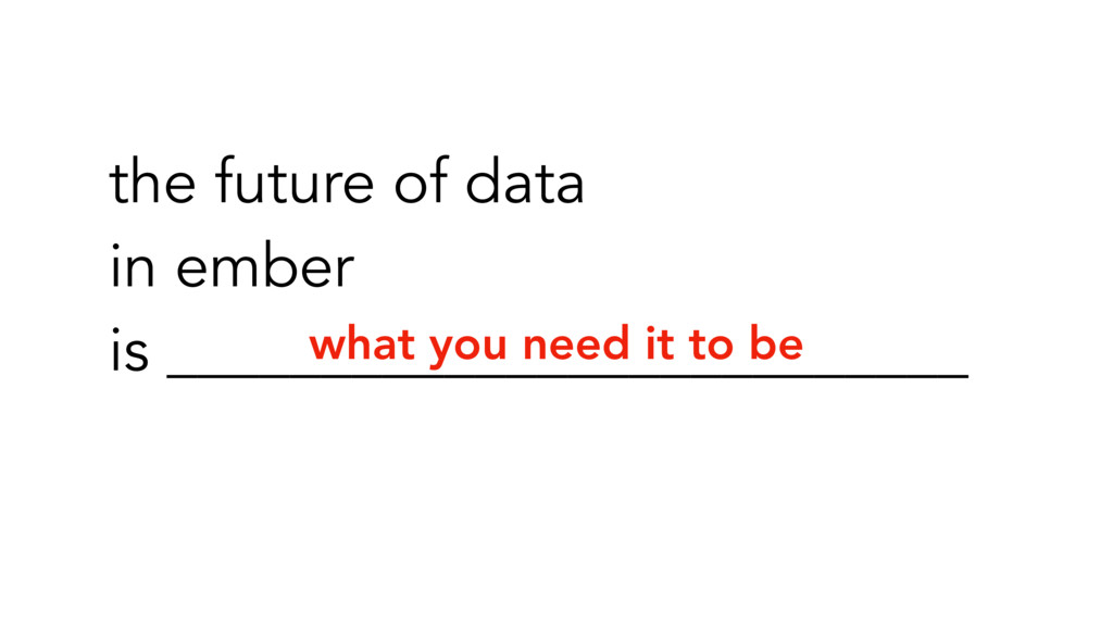what you need it to be the future of data in em...