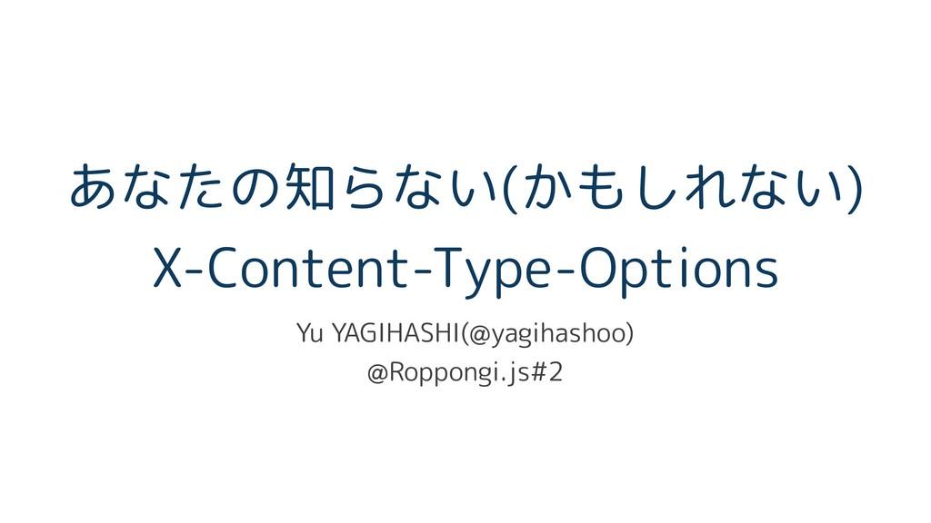 あなたの知らない(かもしれない) X-Content-Type-Options Yu YAG...
