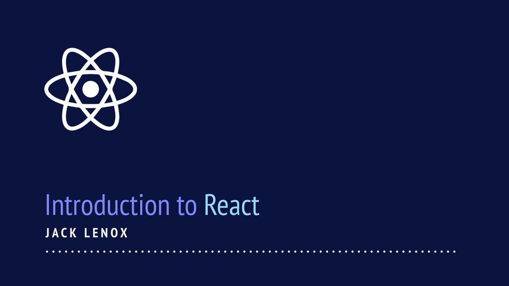 J A C K L E N O X Introduction to React