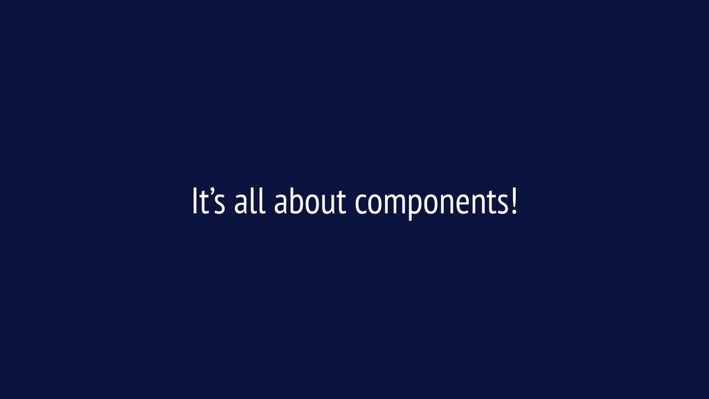 It's all about components!