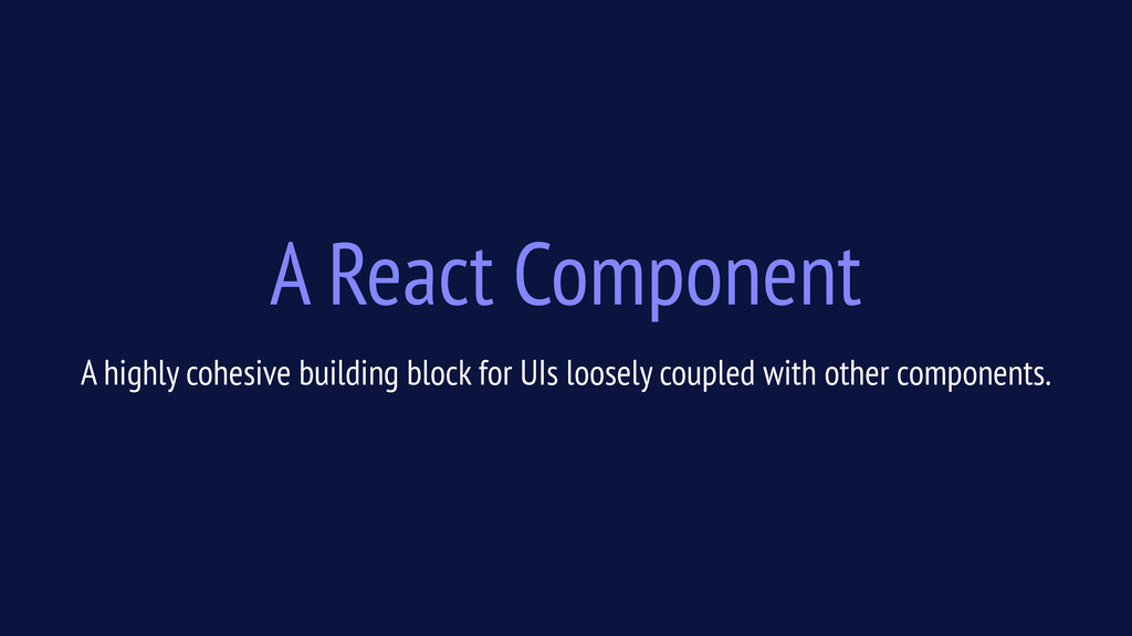 A React Component A highly cohesive building bl...
