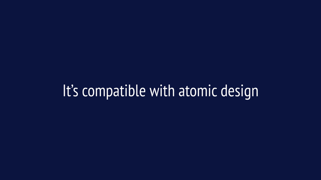 It's compatible with atomic design