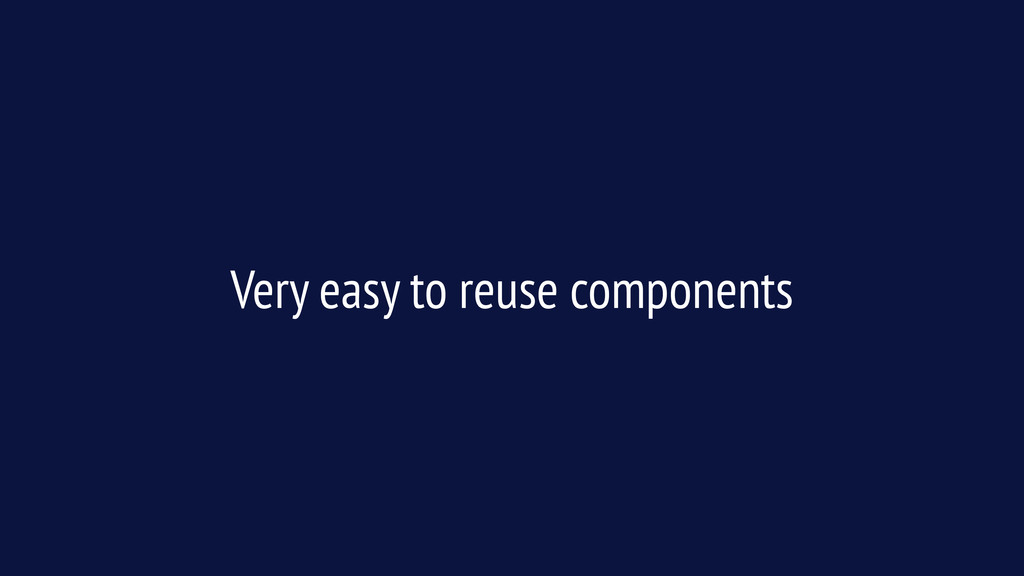 Very easy to reuse components