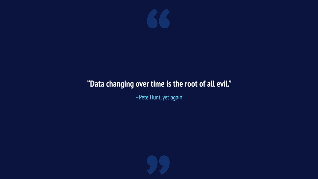 """"""" """"Data changing over time is the root of all e..."""