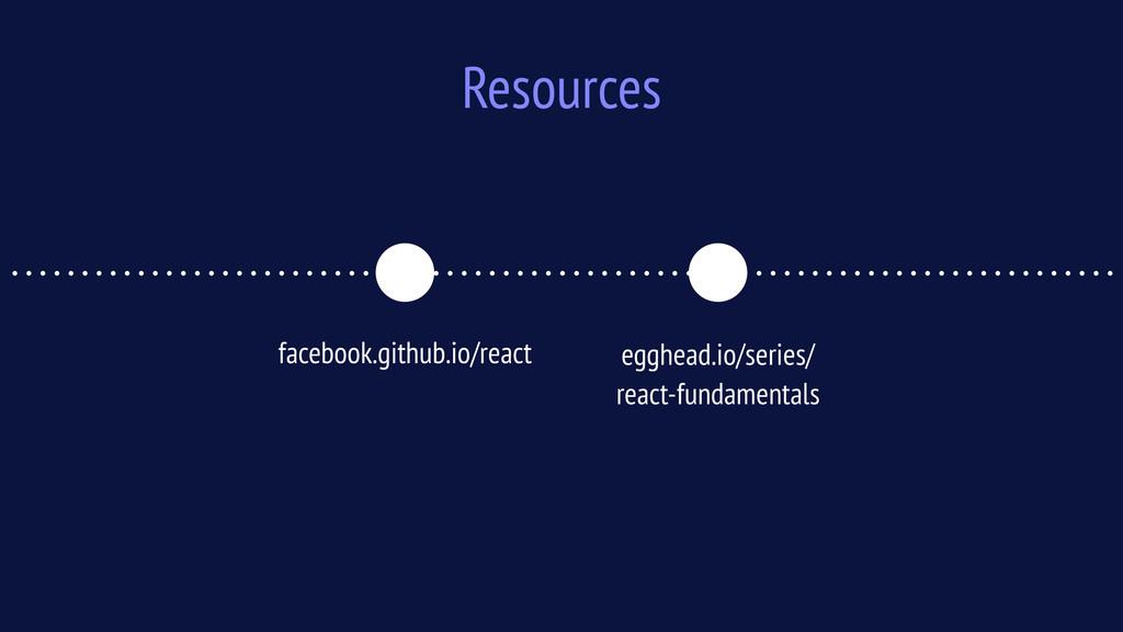 Resources facebook.github.io/react egghead.io/s...