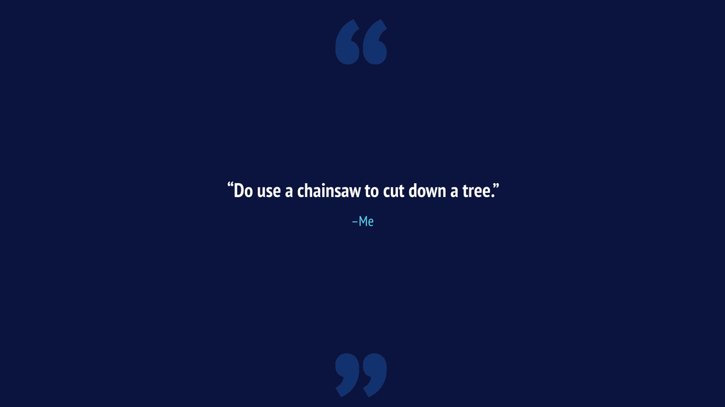 """"""" """"Do use a chainsaw to cut down a tree."""" –Me"""
