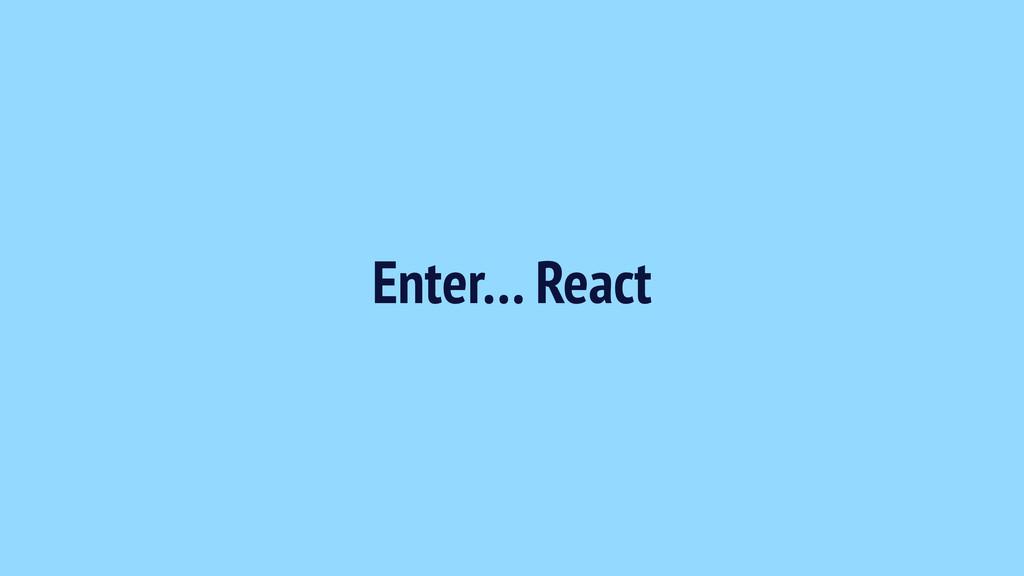 Enter… React