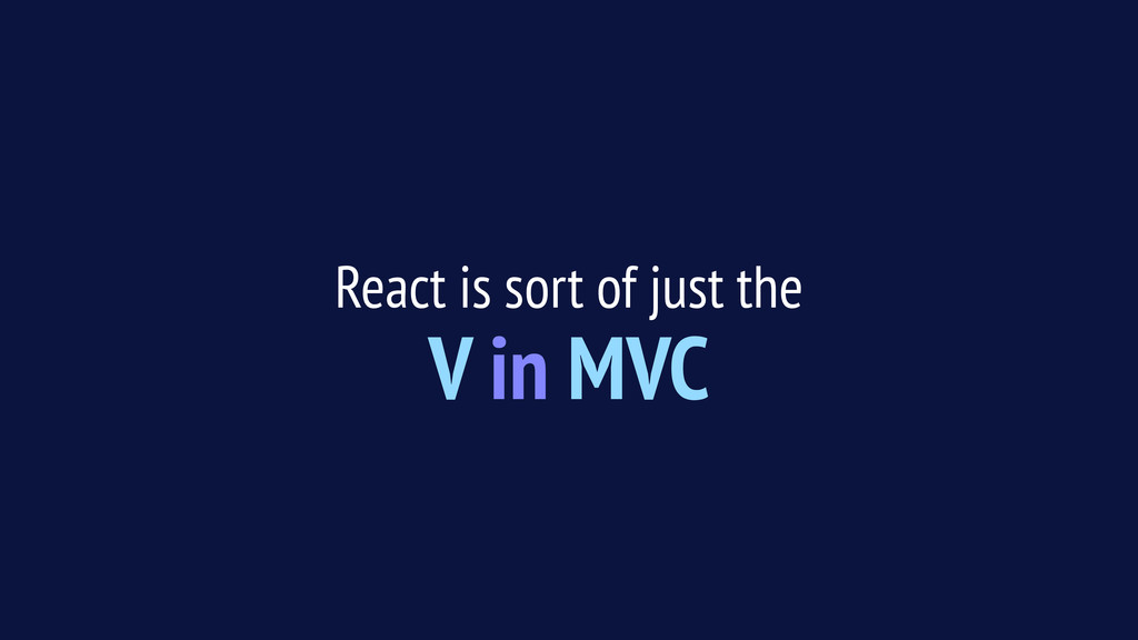React is sort of just the V in MVC