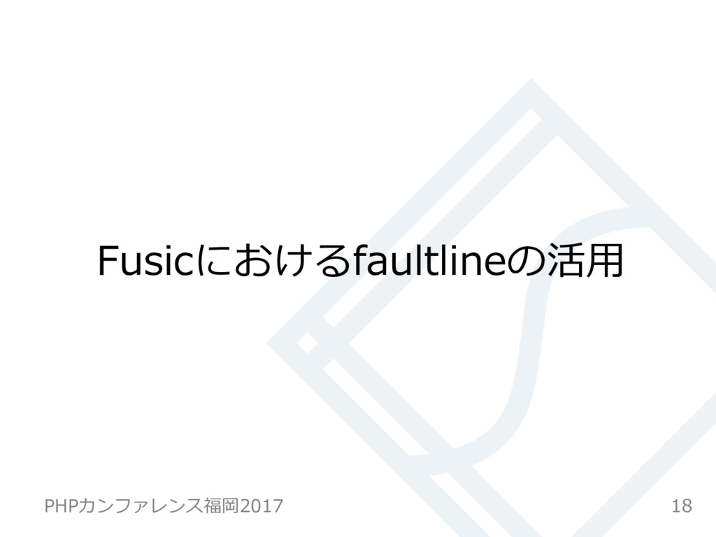 Fusicにおけるfaultlineの活⽤ 18 PHPカンファレンス福岡2017