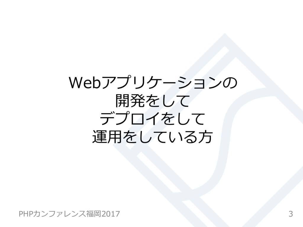 Webアプリケーションの 開発をして デプロイをして 運⽤をしている⽅ 3 PHPカンファレン...